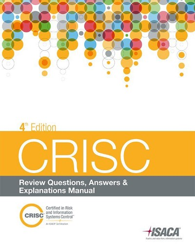 CRISC Review, Questions, Answers and Explanations Manual, 4th Edition